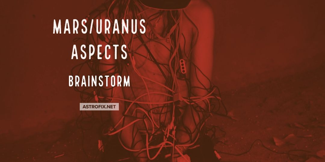 Brainstorm: Mars/Uranus Astrology Aspects – AstroFix