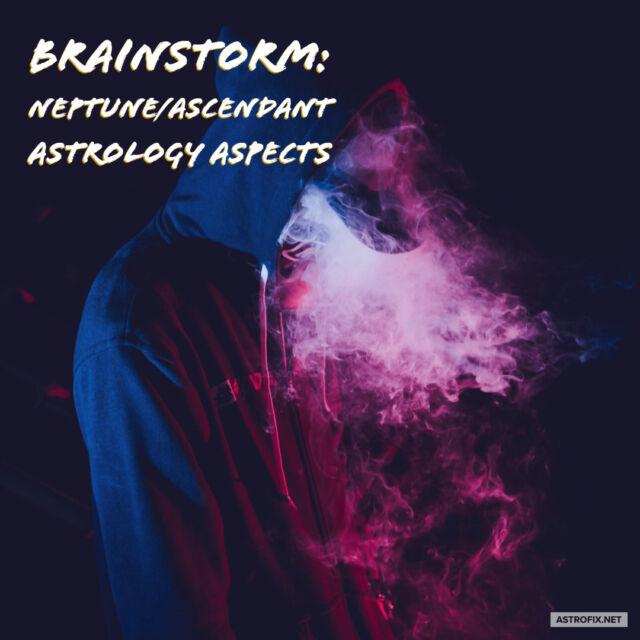 Brainstorm_ Neptune_Ascendant Astrology Aspects