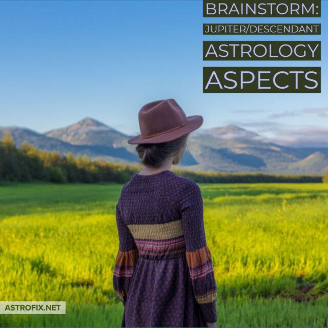 Brainstorm_ Jupiter_Descendant Astrology Aspects AstroFix (1)