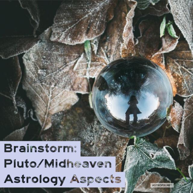 Brainstorm_ Pluto_Midheaven Astrology Aspects
