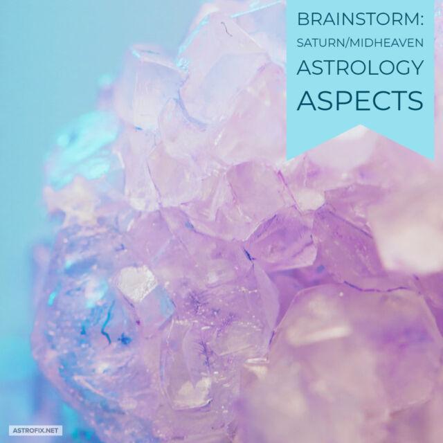 Brainstorm_ Saturn_Midheaven Astrology Aspects AstroFix